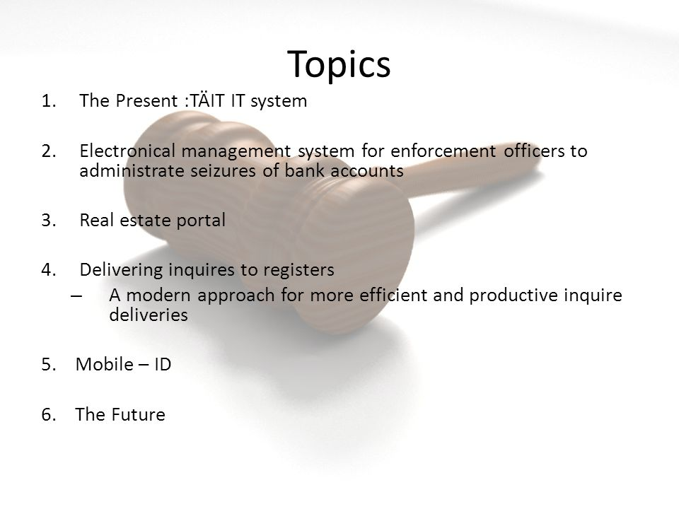 Topics 1.The Present :TÄIT IT system 2.Electronical management system for enforcement officers to administrate seizures of bank accounts 3.Real estate portal 4.Delivering inquires to registers – A modern approach for more efficient and productive inquire deliveries 5.Mobile – ID 6.The Future