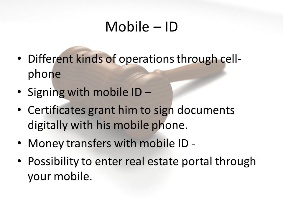 Mobile – ID Different kinds of operations through cell- phone Signing with mobile ID – Certificates grant him to sign documents digitally with his mobile phone.