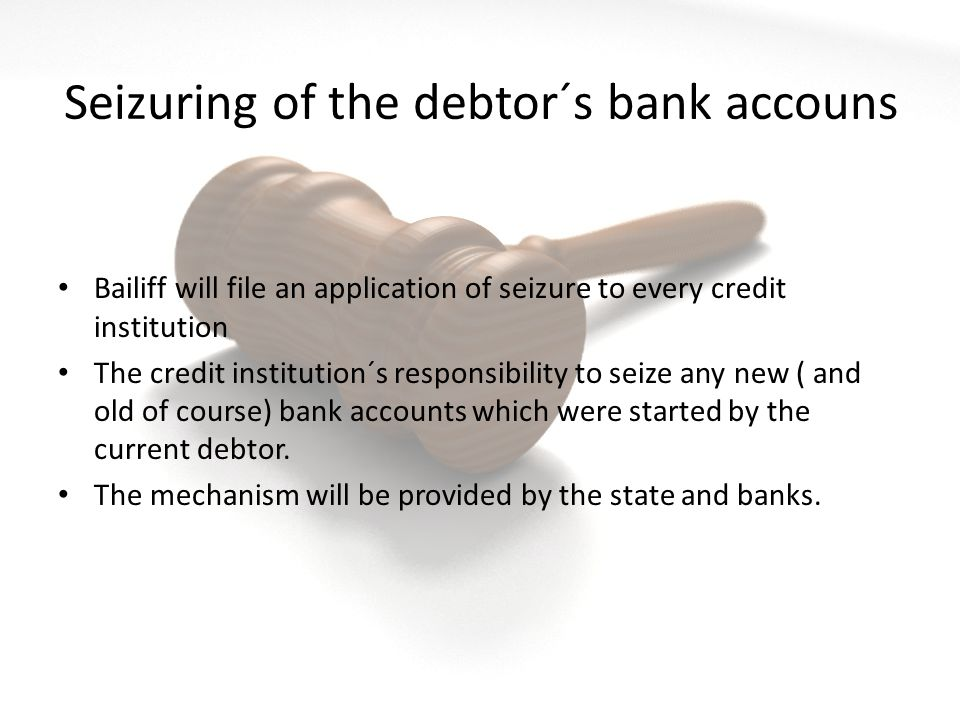 Seizuring of the debtor´s bank accouns Bailiff will file an application of seizure to every credit institution The credit institution´s responsibility to seize any new ( and old of course) bank accounts which were started by the current debtor.