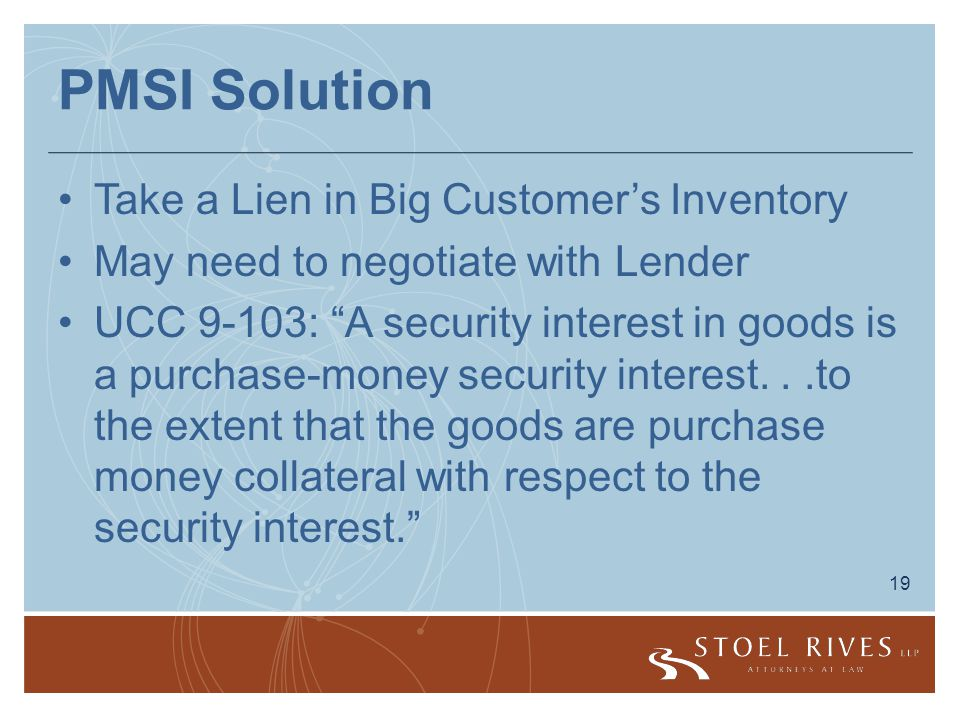 19 PMSI Solution Take a Lien in Big Customer's Inventory May need to negotiate with Lender UCC 9-103: A security interest in goods is a purchase-money security interest...to the extent that the goods are purchase money collateral with respect to the security interest.