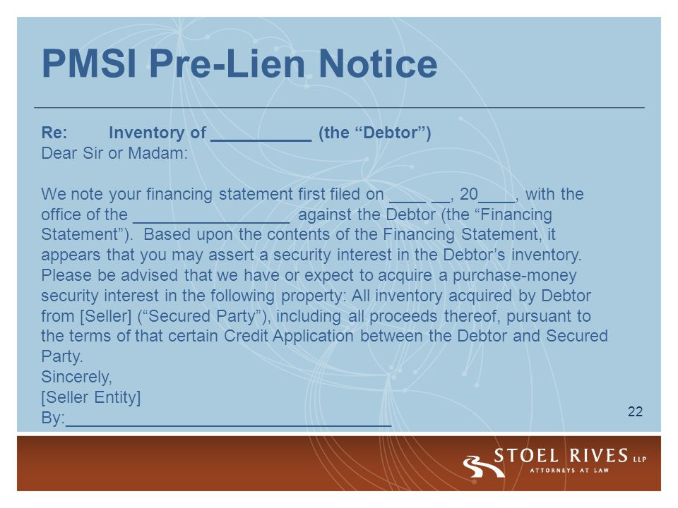22 PMSI Pre-Lien Notice Re:Inventory of ___________ (the Debtor ) Dear Sir or Madam: We note your financing statement first filed on ____ __, 20____, with the office of the _________________ against the Debtor (the Financing Statement ).