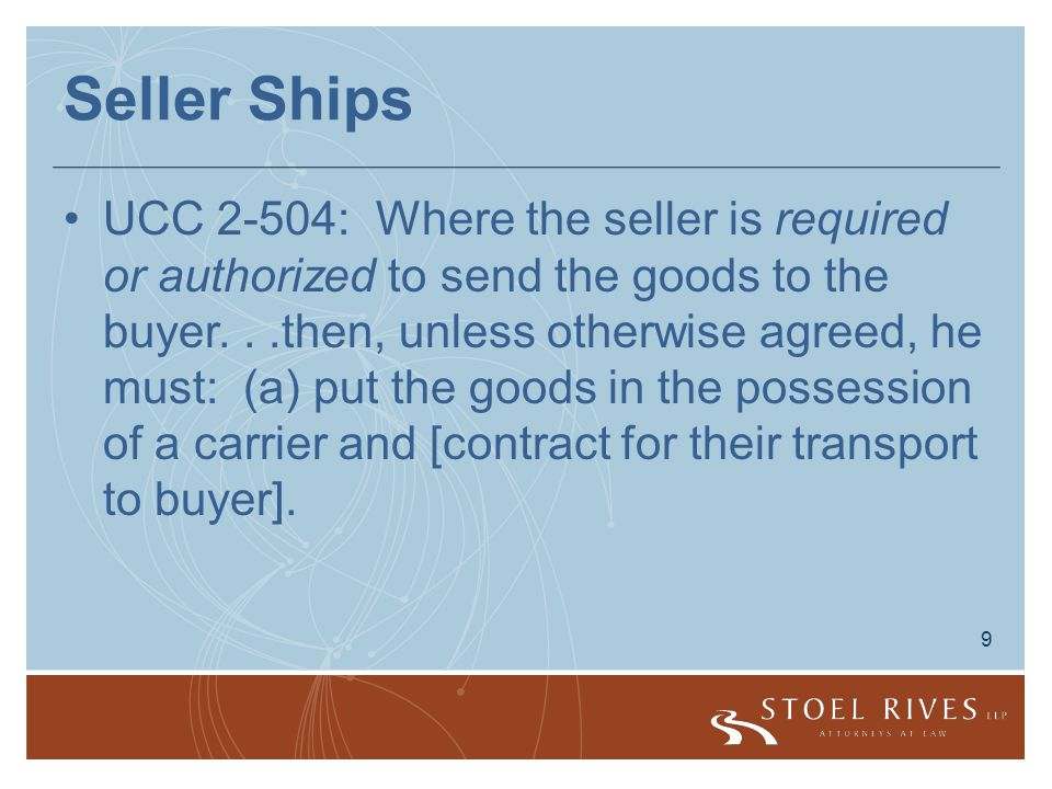 9 Seller Ships UCC 2-504: Where the seller is required or authorized to send the goods to the buyer...then, unless otherwise agreed, he must: (a) put the goods in the possession of a carrier and [contract for their transport to buyer].
