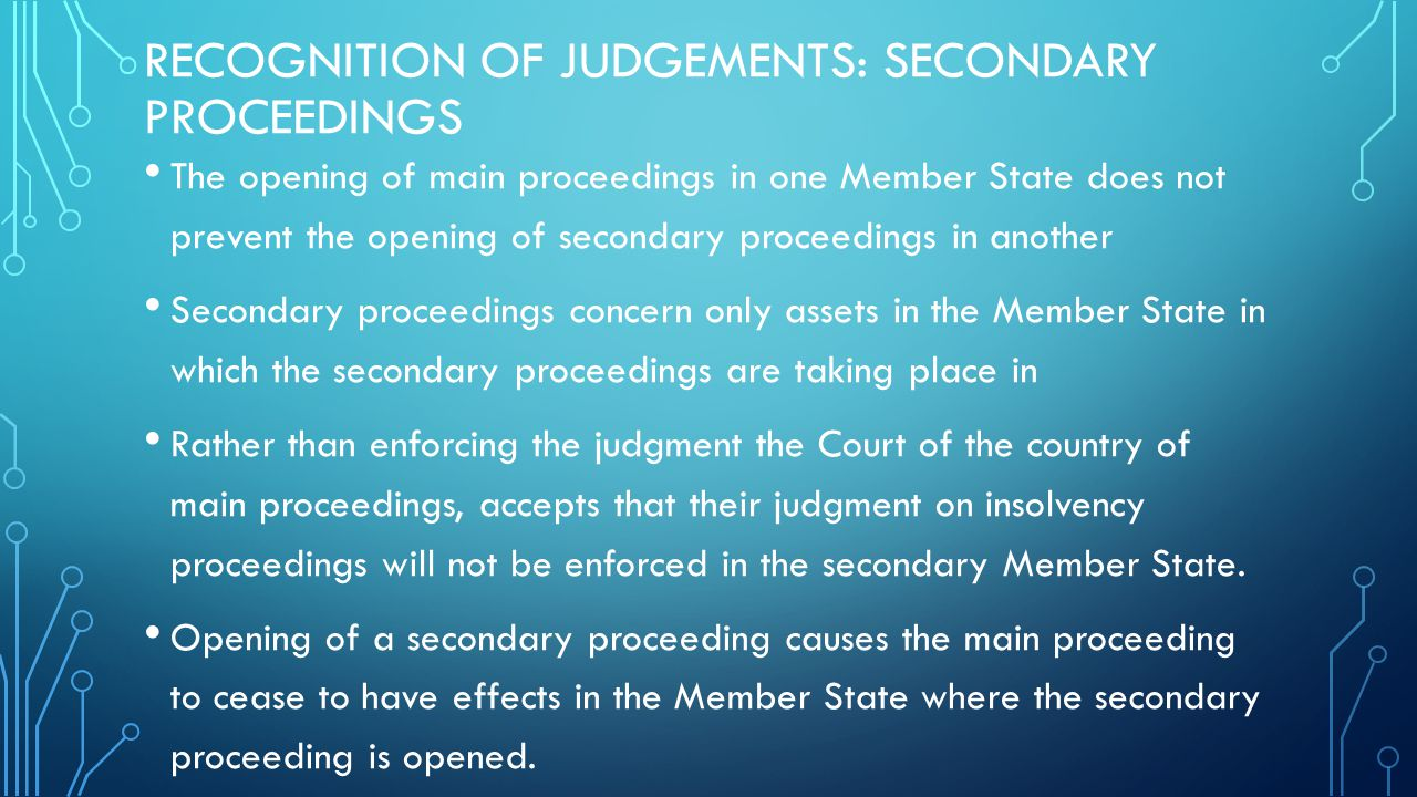 RECOGNITION OF JUDGEMENTS: SECONDARY PROCEEDINGS The opening of main proceedings in one Member State does not prevent the opening of secondary proceedings in another Secondary proceedings concern only assets in the Member State in which the secondary proceedings are taking place in Rather than enforcing the judgment the Court of the country of main proceedings, accepts that their judgment on insolvency proceedings will not be enforced in the secondary Member State.