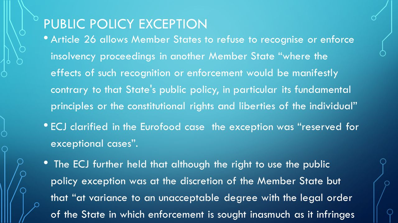 PUBLIC POLICY EXCEPTION Article 26 allows Member States to refuse to recognise or enforce insolvency proceedings in another Member State where the effects of such recognition or enforcement would be manifestly contrary to that State s public policy, in particular its fundamental principles or the constitutional rights and liberties of the individual ECJ clarified in the Eurofood case the exception was reserved for exceptional cases .
