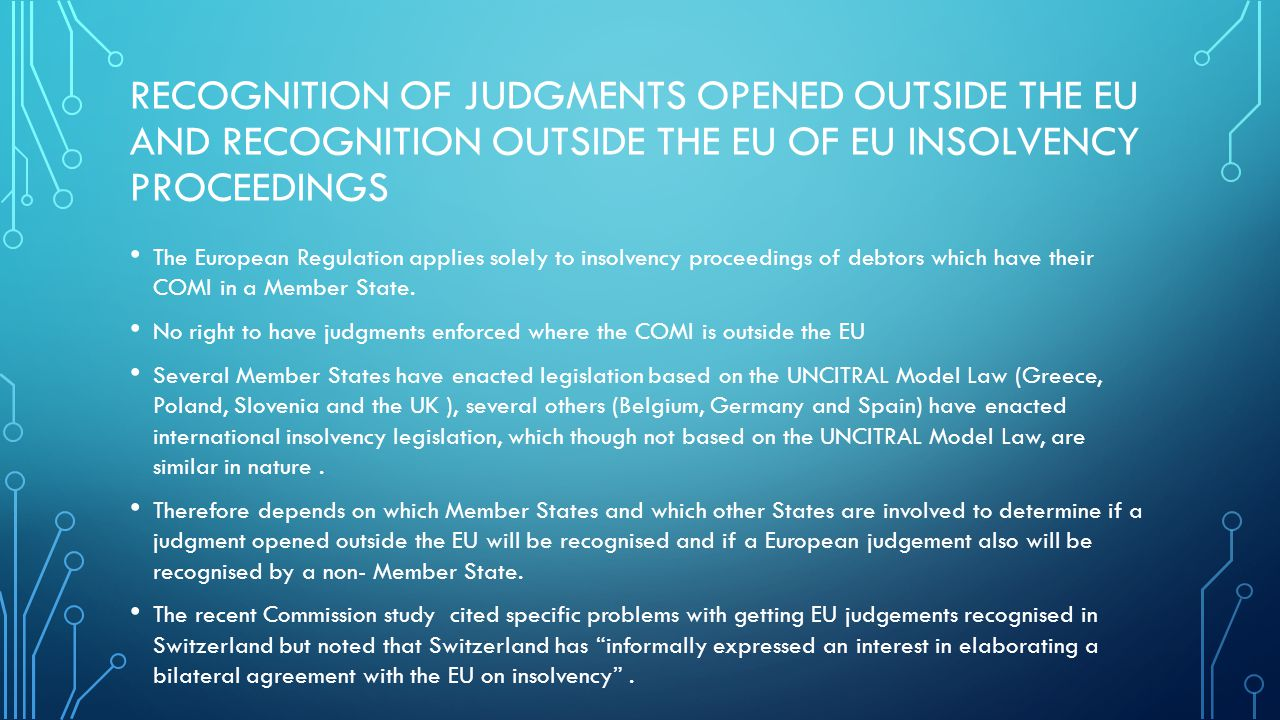 RECOGNITION OF JUDGMENTS OPENED OUTSIDE THE EU AND RECOGNITION OUTSIDE THE EU OF EU INSOLVENCY PROCEEDINGS The European Regulation applies solely to insolvency proceedings of debtors which have their COMI in a Member State.