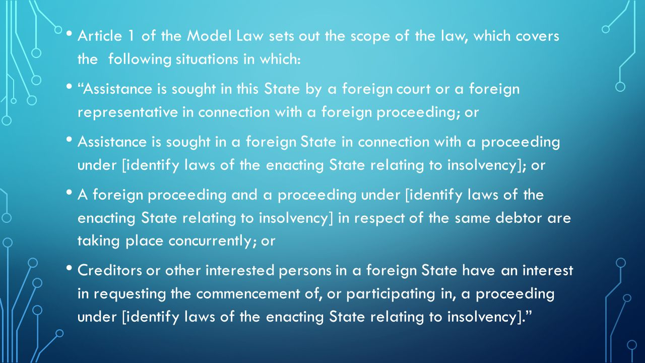 Article 1 of the Model Law sets out the scope of the law, which covers the following situations in which: Assistance is sought in this State by a foreign court or a foreign representative in connection with a foreign proceeding; or Assistance is sought in a foreign State in connection with a proceeding under [identify laws of the enacting State relating to insolvency]; or A foreign proceeding and a proceeding under [identify laws of the enacting State relating to insolvency] in respect of the same debtor are taking place concurrently; or Creditors or other interested persons in a foreign State have an interest in requesting the commencement of, or participating in, a proceeding under [identify laws of the enacting State relating to insolvency].