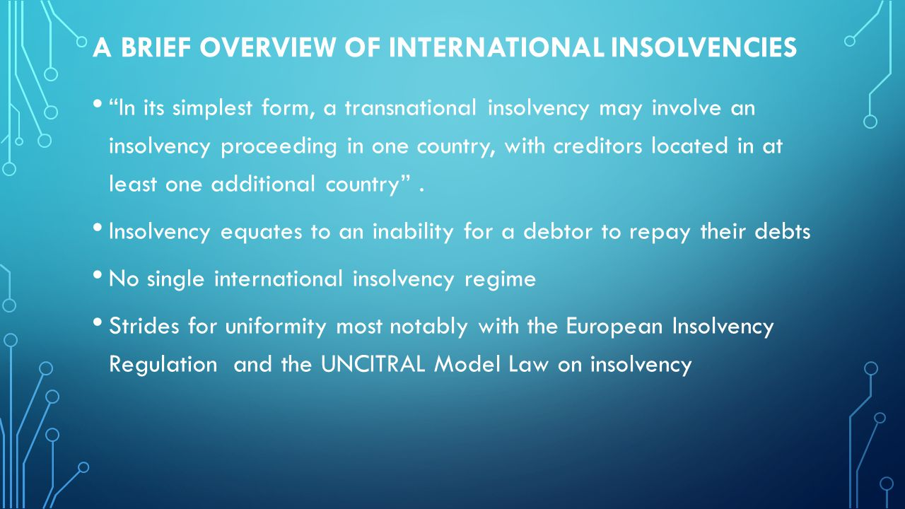 A BRIEF OVERVIEW OF INTERNATIONAL INSOLVENCIES In its simplest form, a transnational insolvency may involve an insolvency proceeding in one country, with creditors located in at least one additional country .