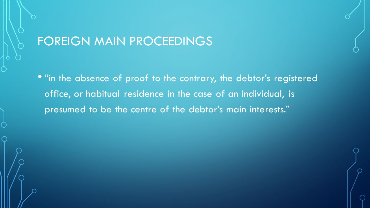 FOREIGN MAIN PROCEEDINGS in the absence of proof to the contrary, the debtor's registered office, or habitual residence in the case of an individual, is presumed to be the centre of the debtor's main interests.