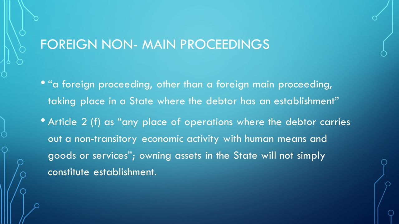 FOREIGN NON- MAIN PROCEEDINGS a foreign proceeding, other than a foreign main proceeding, taking place in a State where the debtor has an establishment Article 2 (f) as any place of operations where the debtor carries out a non-transitory economic activity with human means and goods or services ; owning assets in the State will not simply constitute establishment.