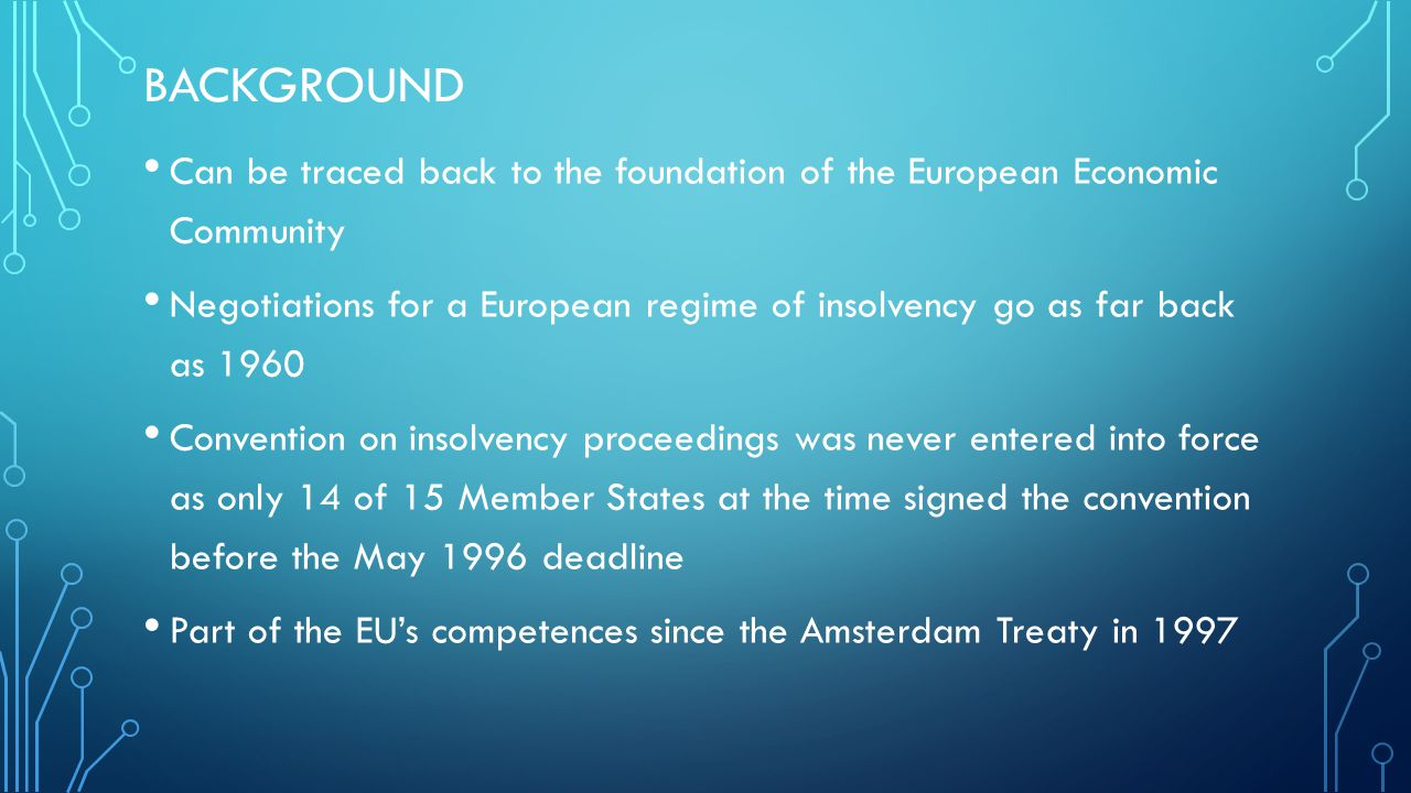 BACKGROUND Can be traced back to the foundation of the European Economic Community Negotiations for a European regime of insolvency go as far back as 1960 Convention on insolvency proceedings was never entered into force as only 14 of 15 Member States at the time signed the convention before the May 1996 deadline Part of the EU's competences since the Amsterdam Treaty in 1997