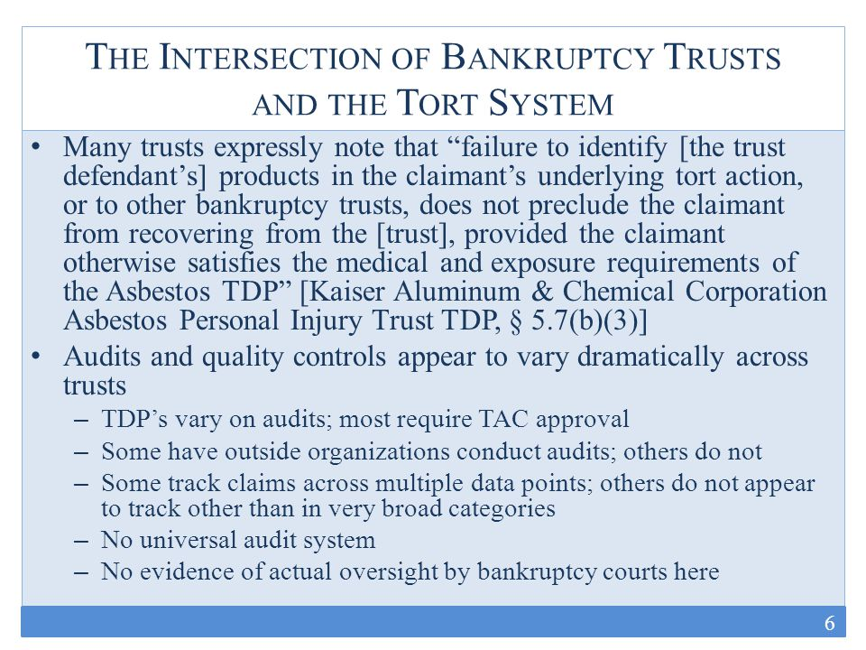 D ISCOVERY IN THE T ORT S YSTEM Most courts have concluded that trust claim forms are discoverable – Some CMO's expressly or implicitly provide for production of the forms and supporting materials (West Virginia, NYC) – Courts have most often sided with defendants here when plaintiffs attempt to challenge (MDL, California, NY, and others) Even so, defendants argue that this requirement may be circumvented by delaying submissions – Some lawyers simply wait to file trust claims until after the state litigation wraps up (RAND 2011) – If trust claims have not been investigated and prepared, and may never be filed, can the court compel plaintiffs to do so.