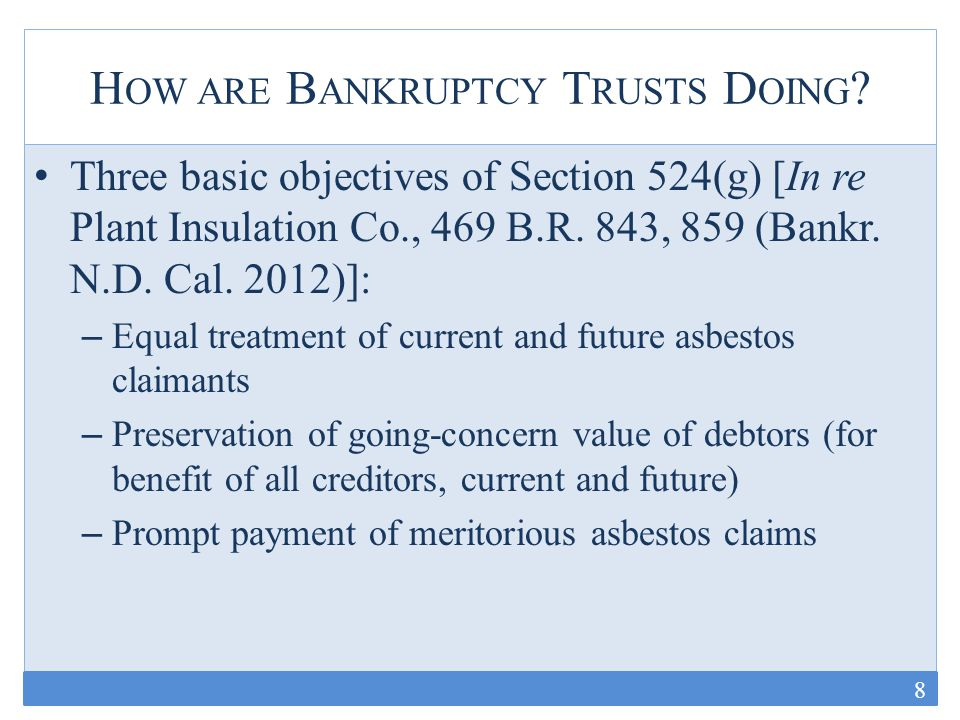B ANKRUPTCY T RUSTS Appears successful with respect to last two goals: – Many defendant-debtors emerged from bankruptcy and appear to be doing well – Most trusts pay claims quickly relative to tort system Equal treatment of current and future asbestos claimants – Payment percentages have declined precipitously since 2010 (median around 14% today) Roughly ½ reduced since January 2010 Per claim payment reductions of up to 93.33% – Recent announcements suggest further reductions are likely – Four decades to go, with most expected over the next decade 9