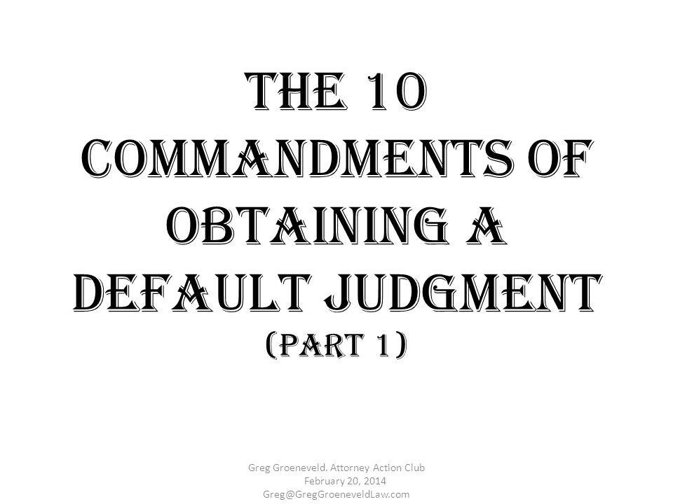 The 10 Commandments of Obtaining a Default Judgment (Part 1) Greg Groeneveld. Attorney Action Club February 20, 2014 Greg@GregGroeneveldLaw.com