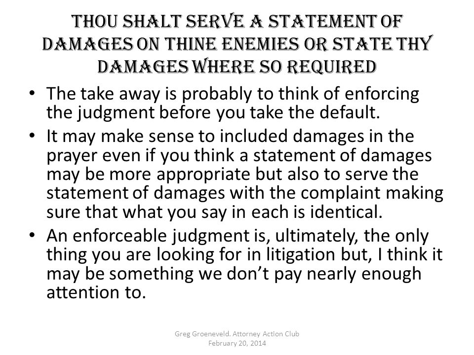 Thou shalt serve a statement of damages on thine enemies OR STATE THY DAMAGES WHERE SO REQUIRED The take away is probably to think of enforcing the judgment before you take the default.