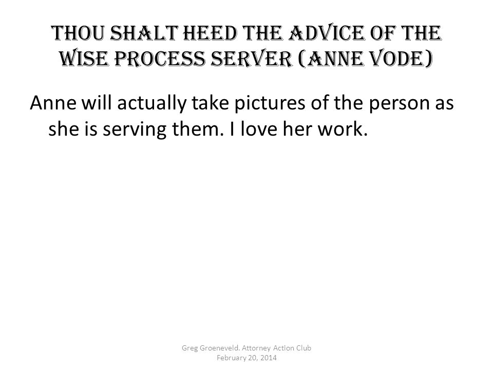 Thou shalt HEED THE ADVICE OF THE WISE PROCESS SERVER (Anne Vode) Anne will actually take pictures of the person as she is serving them. I love her wo