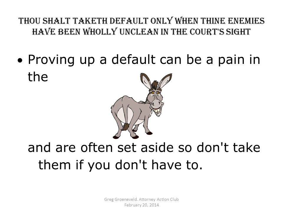 Thou shalt TAKETH DEFAULT ONLY WHEN thine enemies HAVE BEEN WHOLLY UNCLEAN IN THE COURT S SIGHT Proving up a default can be a pain in the and are often set aside so don t take them if you don t have to.