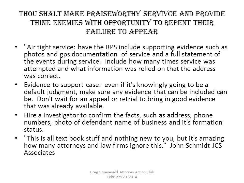 Thou shalt MAKE PRAISEWORTHY SERVIVCE AND PROVIDE THINE ENEMIES WITH OPPORTUNITY TO REPENT THEIR FAILURE TO APPEAR Air tight service: have the RPS include supporting evidence such as photos and gps documentation of service and a full statement of the events during service.