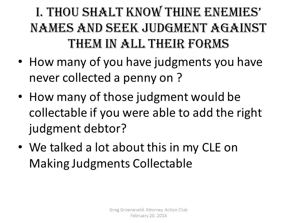 I. Thou shalt KNOW THINE ENEMIES' NAMES AND SEEK JUDGMENT AGAINST THEM IN ALL THEIR FORMS How many of you have judgments you have never collected a pe