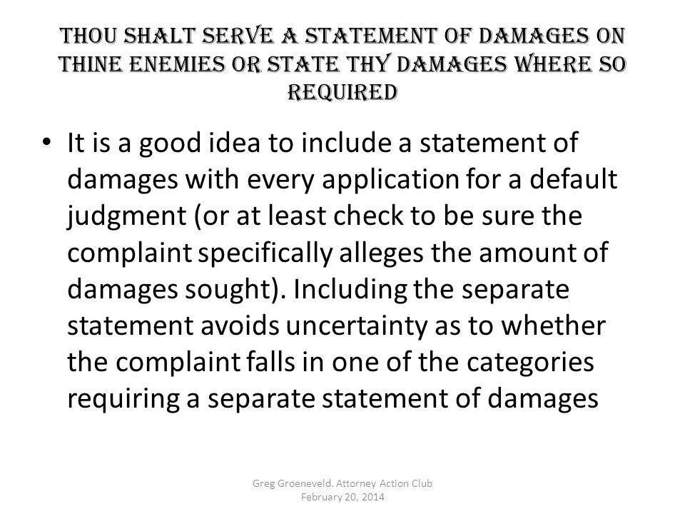 Thou shalt serve a statement of damages on thine enemies OR STATE THY DAMAGES WHERE SO REQUIRED It is a good idea to include a statement of damages with every application for a default judgment (or at least check to be sure the complaint specifically alleges the amount of damages sought).