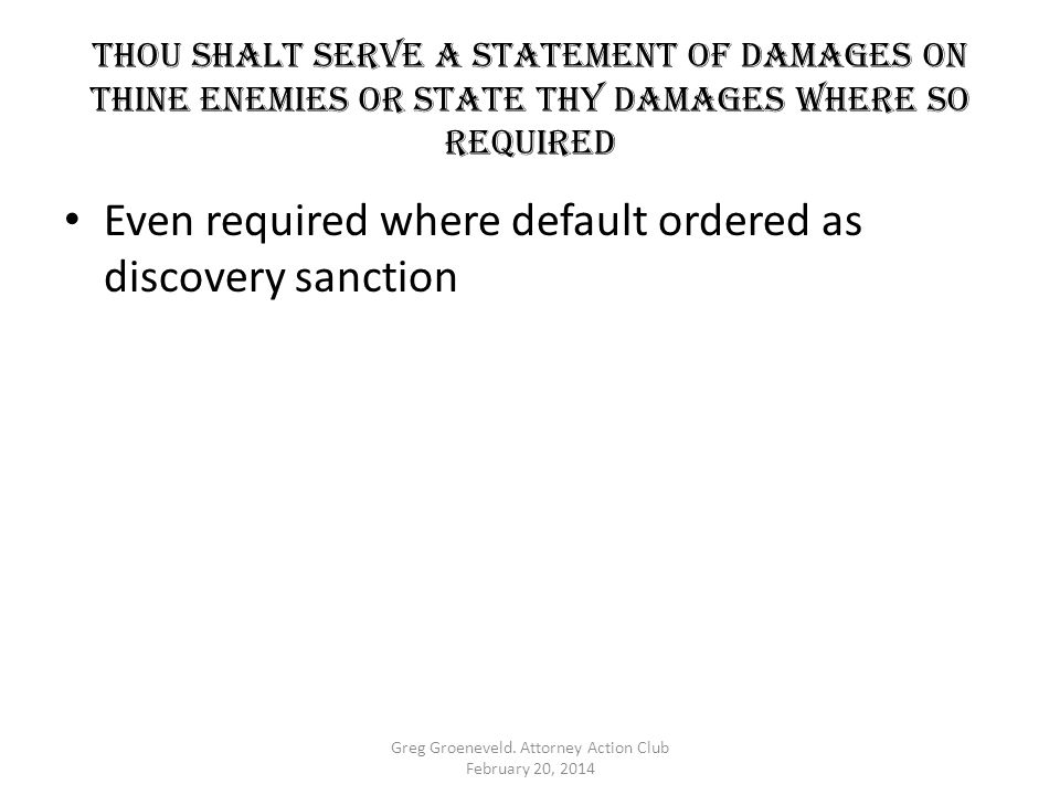 Thou shalt serve a statement of damages on thine enemies OR STATE THY DAMAGES WHERE SO REQUIRED Even required where default ordered as discovery sanct