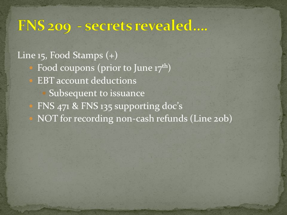 Line 15, Food Stamps (+) Food coupons (prior to June 17 th ) EBT account deductions Subsequent to issuance FNS 471 & FNS 135 supporting doc's NOT for