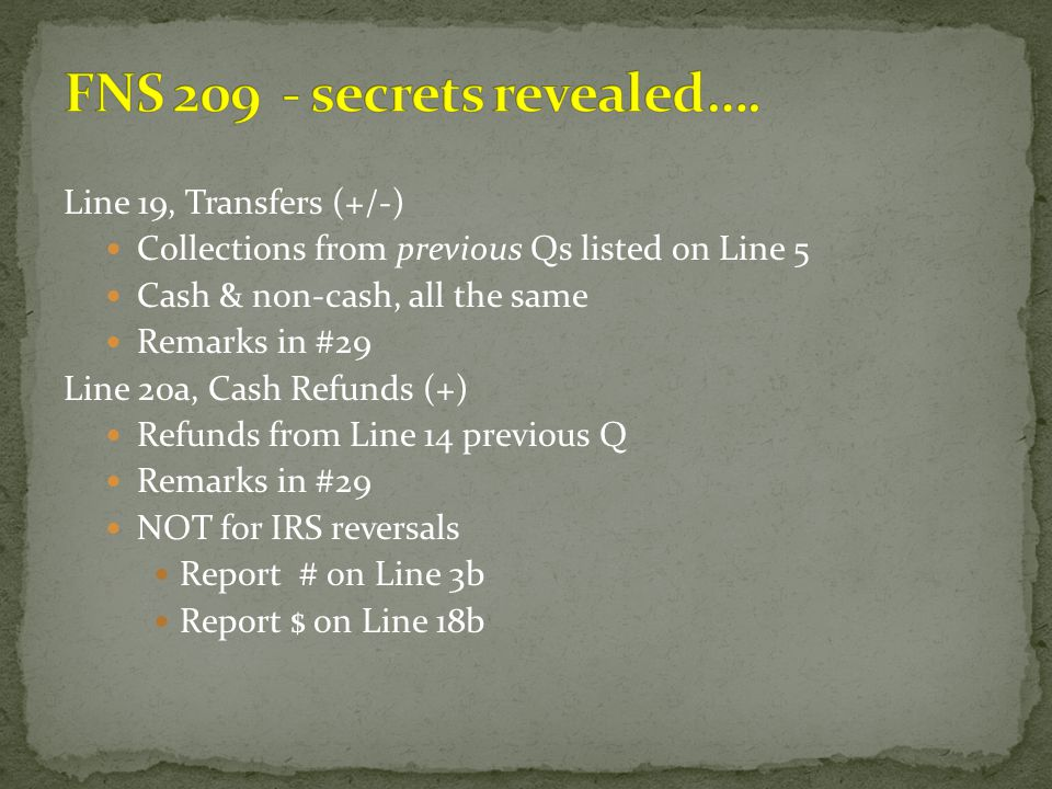 Line 19, Transfers (+/-) Collections from previous Qs listed on Line 5 Cash & non-cash, all the same Remarks in #29 Line 20a, Cash Refunds (+) Refunds