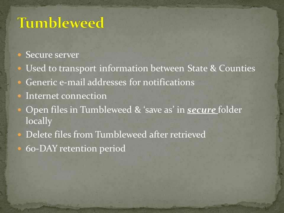 Secure server Used to transport information between State & Counties Generic e-mail addresses for notifications Internet connection Open files in Tumb