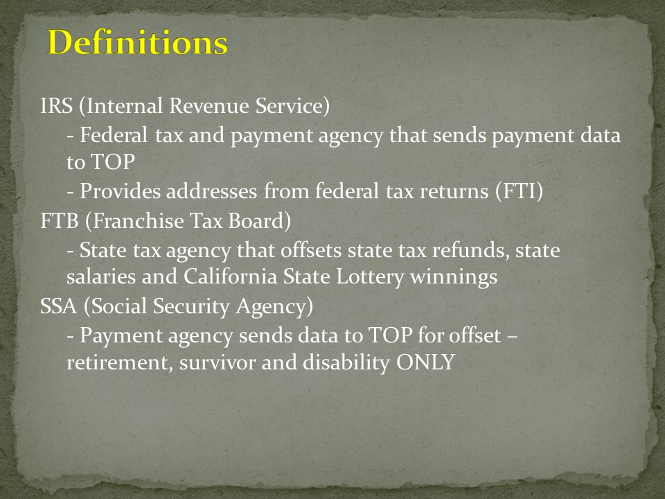 IRS (Internal Revenue Service) - Federal tax and payment agency that sends payment data to TOP - Provides addresses from federal tax returns (FTI) FTB