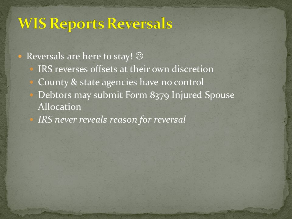 Reversals are here to stay!  IRS reverses offsets at their own discretion County & state agencies have no control Debtors may submit Form 8379 Injure