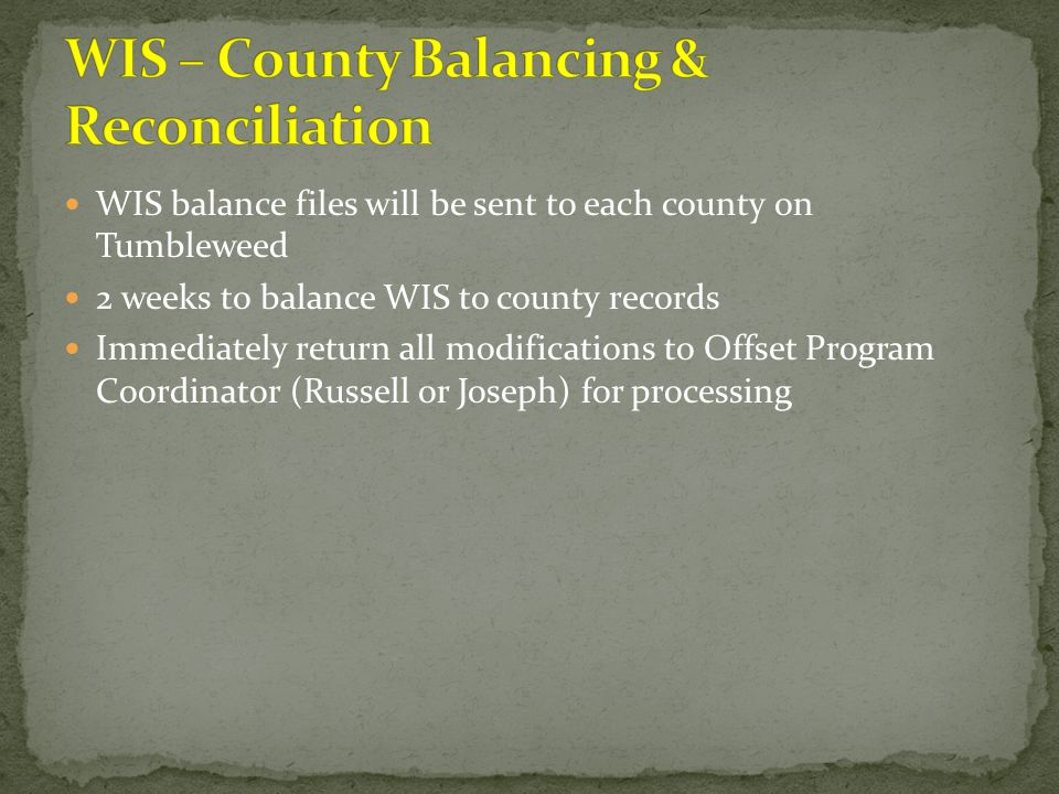 WIS balance files will be sent to each county on Tumbleweed 2 weeks to balance WIS to county records Immediately return all modifications to Offset Pr