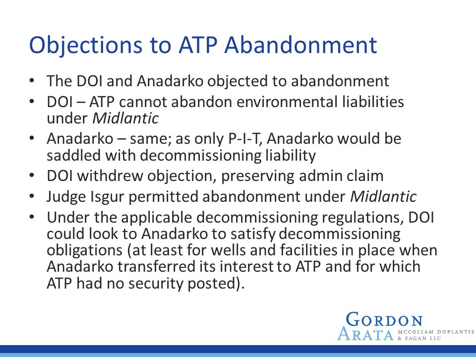Objections to ATP Abandonment The DOI and Anadarko objected to abandonment DOI – ATP cannot abandon environmental liabilities under Midlantic Anadarko