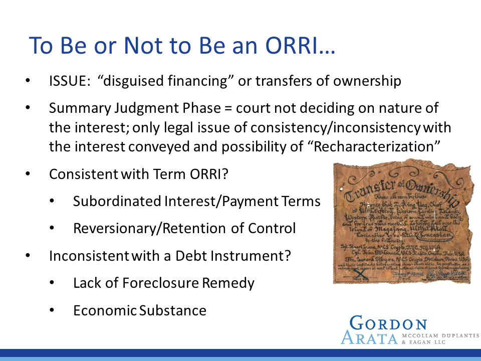 """To Be or Not to Be an ORRI… ISSUE: """"disguised financing"""" or transfers of ownership Summary Judgment Phase = court not deciding on nature of the intere"""