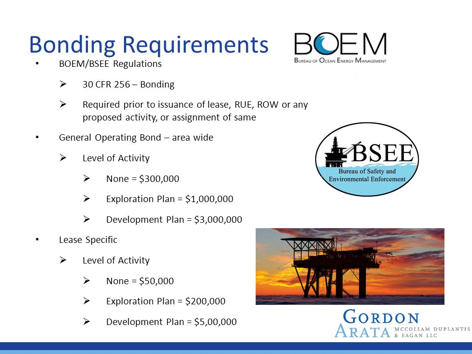 Bonding Requirements BOEM/BSEE Regulations  30 CFR 256 – Bonding  Required prior to issuance of lease, RUE, ROW or any proposed activity, or assignm