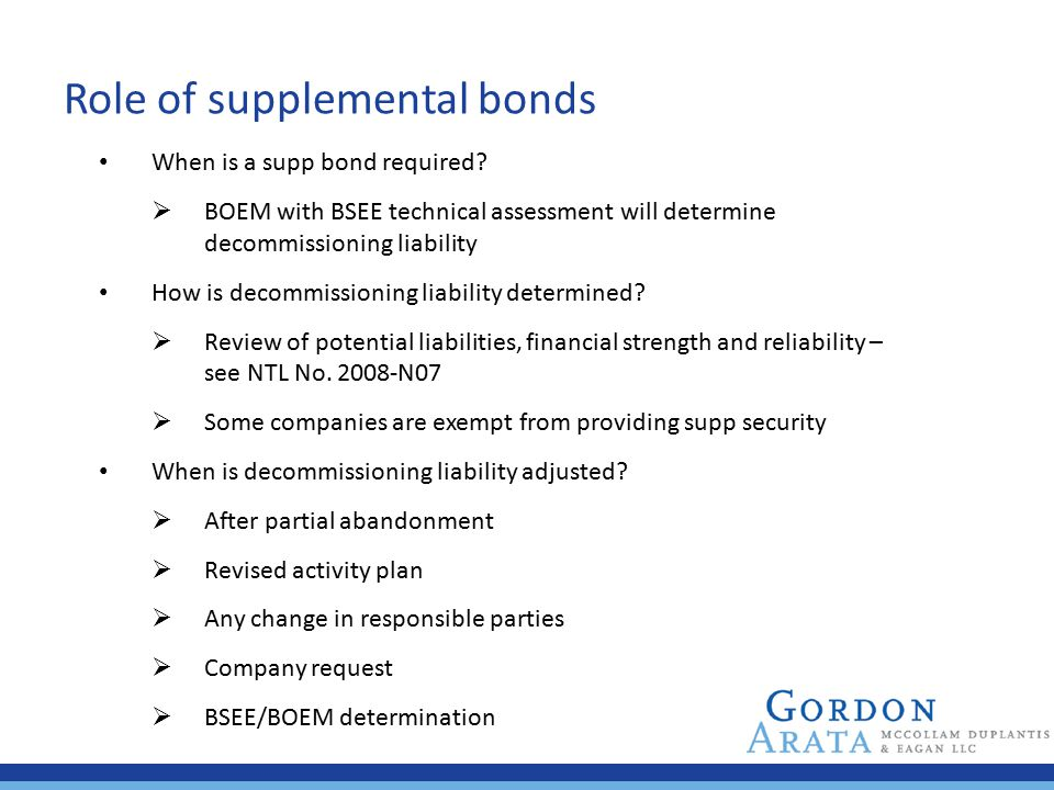 Role of supplemental bonds When is a supp bond required?  BOEM with BSEE technical assessment will determine decommissioning liability How is decommi
