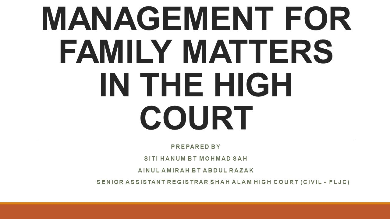 CASE MANAGEMENT FOR FAMILY MATTERS IN THE HIGH COURT PREPARED BY SITI HANUM BT MOHMAD SAH AINUL AMIRAH BT ABDUL RAZAK SENIOR ASSISTANT REGISTRAR SHAH