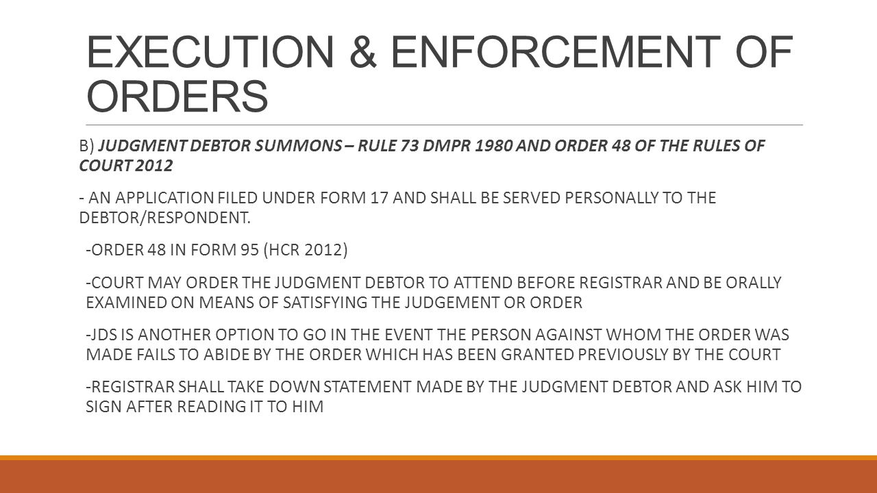 EXECUTION & ENFORCEMENT OF ORDERS B) JUDGMENT DEBTOR SUMMONS – RULE 73 DMPR 1980 AND ORDER 48 OF THE RULES OF COURT 2012 - AN APPLICATION FILED UNDER