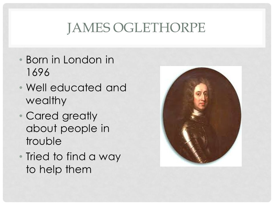 JAMES OGLETHORPE Georgia, like other colonies would offer religious freedom to Protestants who were being mistreated by the Catholic Church in Europe.