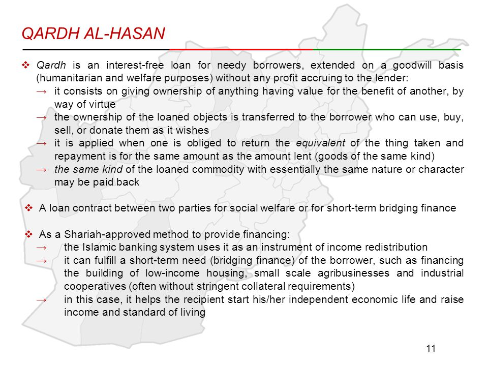 QARDH AL-HASAN  Qardh is an interest-free loan for needy borrowers, extended on a goodwill basis (humanitarian and welfare purposes) without any profit accruing to the lender: →it consists on giving ownership of anything having value for the benefit of another, by way of virtue →the ownership of the loaned objects is transferred to the borrower who can use, buy, sell, or donate them as it wishes →it is applied when one is obliged to return the equivalent of the thing taken and repayment is for the same amount as the amount lent (goods of the same kind) →the same kind of the loaned commodity with essentially the same nature or character may be paid back  A loan contract between two parties for social welfare or for short-term bridging finance  As a Shariah-approved method to provide financing: →the Islamic banking system uses it as an instrument of income redistribution →it can fulfill a short-term need (bridging finance) of the borrower, such as financing the building of low-income housing, small scale agribusinesses and industrial cooperatives (often without stringent collateral requirements) →in this case, it helps the recipient start his/her independent economic life and raise income and standard of living 11