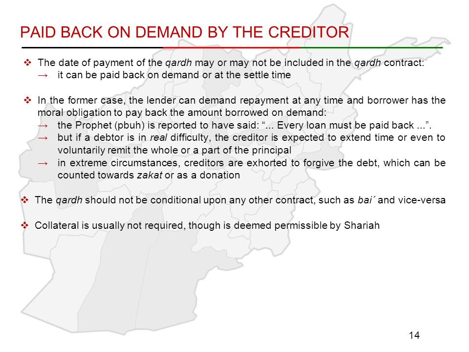 PAID BACK ON DEMAND BY THE CREDITOR  The date of payment of the qardh may or may not be included in the qardh contract: →it can be paid back on demand or at the settle time  In the former case, the lender can demand repayment at any time and borrower has the moral obligation to pay back the amount borrowed on demand: →the Prophet (pbuh) is reported to have said: ...