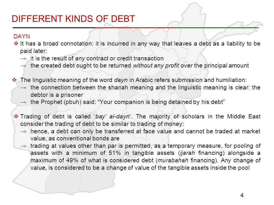 DIFFERENT KINDS OF DEBT DAYN  It has a broad connotation: it is incurred in any way that leaves a debt as a liability to be paid later: →it is the result of any contract or credit transaction →the created debt ought to be returned without any profit over the principal amount  The linguistic meaning of the word dayn in Arabic refers submission and humiliation: →the connection between the shariah meaning and the linguistic meaning is clear: the debtor is a prisoner →the Prophet (pbuh) said: Your companion is being detained by his debt  Trading of debt is called 'bay' al-dayn'.