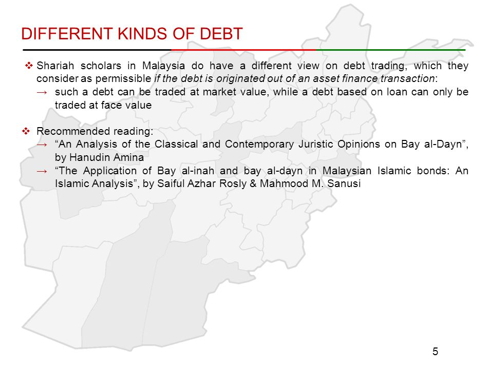 DIFFERENT KINDS OF DEBT  Shariah scholars in Malaysia do have a different view on debt trading, which they consider as permissible if the debt is originated out of an asset finance transaction: →such a debt can be traded at market value, while a debt based on loan can only be traded at face value  Recommended reading: → An Analysis of the Classical and Contemporary Juristic Opinions on Bay al-Dayn , by Hanudin Amina → The Application of Bay al-inah and bay al-dayn in Malaysian Islamic bonds: An Islamic Analysis , by Saiful Azhar Rosly & Mahmood M.