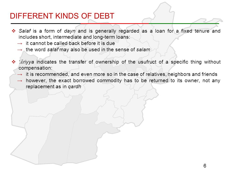 DIFFERENT KINDS OF DEBT  Salaf is a form of dayn and is generally regarded as a loan for a fixed tenure and includes short, intermediate and long-term loans: →it cannot be called back before it is due →the word salaf may also be used in the sense of salam  'Āriyya indicates the transfer of ownership of the usufruct of a specific thing without compensation: →it is recommended, and even more so in the case of relatives, neighbors and friends →however, the exact borrowed commodity has to be returned to its owner, not any replacement as in qardh 6
