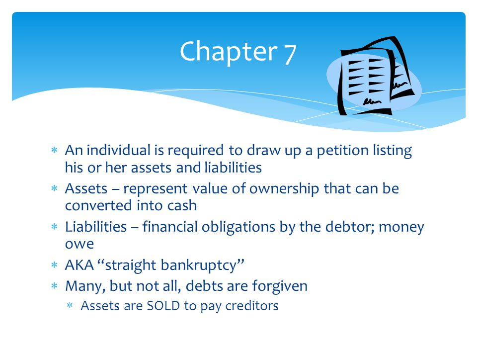  An individual is required to draw up a petition listing his or her assets and liabilities  Assets – represent value of ownership that can be converted into cash  Liabilities – financial obligations by the debtor; money owe  AKA straight bankruptcy  Many, but not all, debts are forgiven  Assets are SOLD to pay creditors Chapter 7