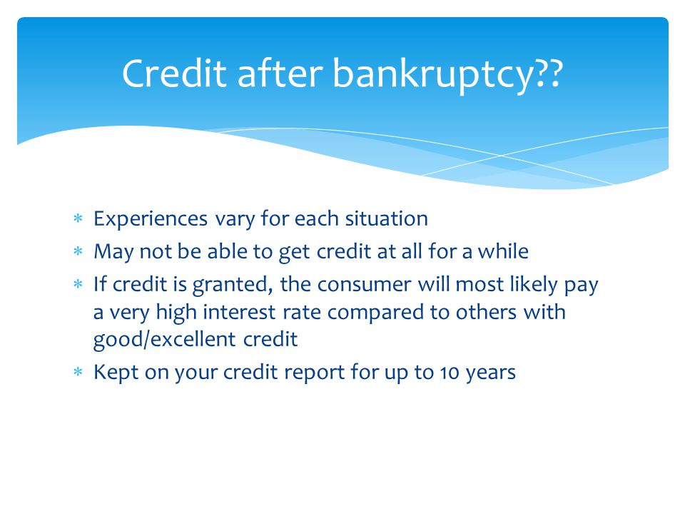  Experiences vary for each situation  May not be able to get credit at all for a while  If credit is granted, the consumer will most likely pay a very high interest rate compared to others with good/excellent credit  Kept on your credit report for up to 10 years Credit after bankruptcy