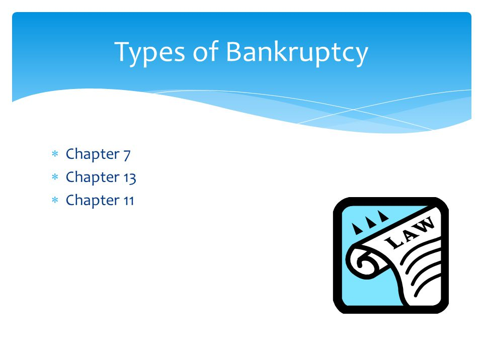  Chapter 7  Chapter 13  Chapter 11 Types of Bankruptcy