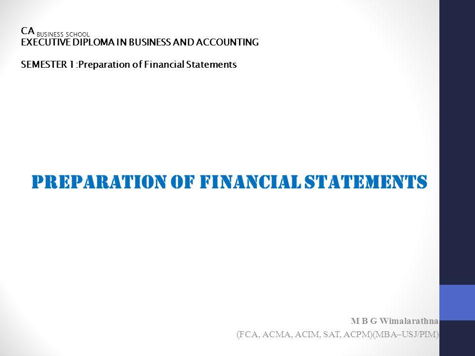 CA BUSINESS SCHOOL EXECUTIVE DIPLOMA IN BUSINESS AND ACCOUNTING SEMESTER 1:Preparation of Financial Statements Preparation of Financial Statements M B G Wimalarathna (FCA, ACMA, ACIM, SAT, ACPM)(MBA–USJ/PIM)