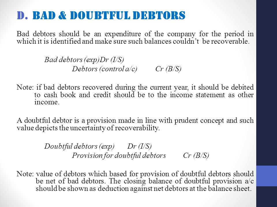 D.Bad & doubtful debtors Bad debtors should be an expenditure of the company for the period in which it is identified and make sure such balances couldn't be recoverable.