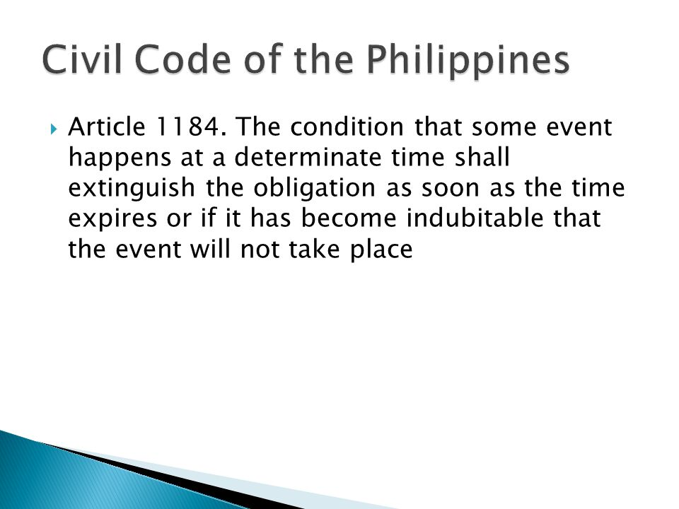  Article 1184. The condition that some event happens at a determinate time shall extinguish the obligation as soon as the time expires or if it has b