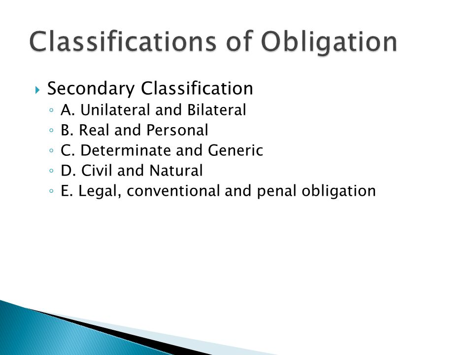  Secondary Classification ◦ A. Unilateral and Bilateral ◦ B. Real and Personal ◦ C. Determinate and Generic ◦ D. Civil and Natural ◦ E. Legal, conven