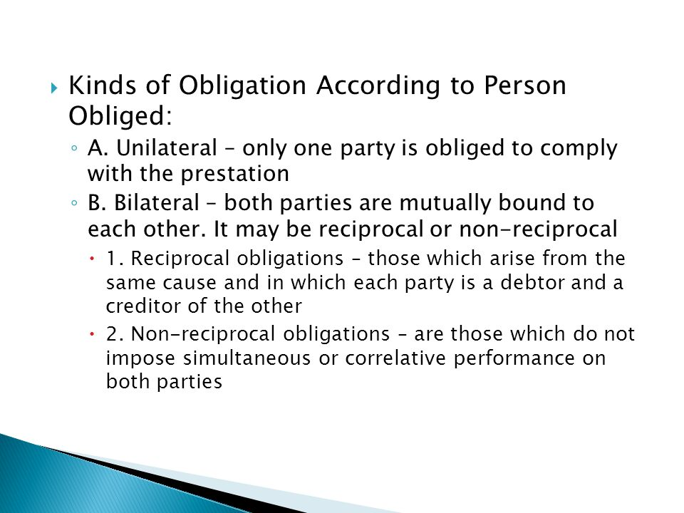  Kinds of Obligation According to Person Obliged: ◦ A. Unilateral – only one party is obliged to comply with the prestation ◦ B. Bilateral – both par